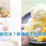 懷孕能不能吃冰?網友媽論戰+中西醫解析