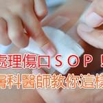 處理傷口SOP! 皮膚科醫師教你這樣做