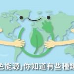 全球瘋減碳良藥「綠色能源」,你知道有哪些種類嗎?
