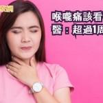 喉嚨痛該看醫師? 醫:超過1周應注意