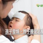孩子發燒、脖子腫是怎麼一回事? 小心「深頸膿瘍」惹禍