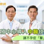 生殖中心導入中醫技術 讓不孕症「醫」次搞定